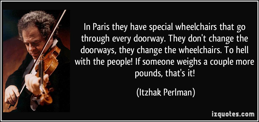 quote-in-paris-they-have-special-wheelchairs-that-go-through-every-doorway-they-don-t-change-the-itzhak-perlman-144216